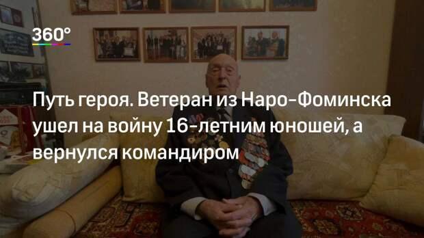 Путь героя. Ветеран из Наро-Фоминска ушел на войну 16-летним юношей, а вернулся командиром