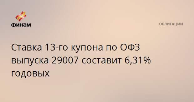 Ставка 13-го купона по ОФЗ выпуска 29007 составит 6,31% годовых