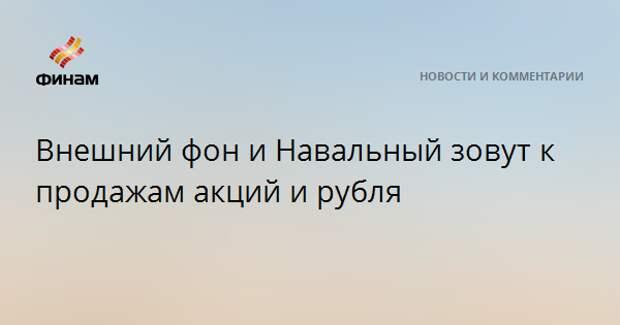 Внешний фон и Навальный зовут к продажам акций и рубля