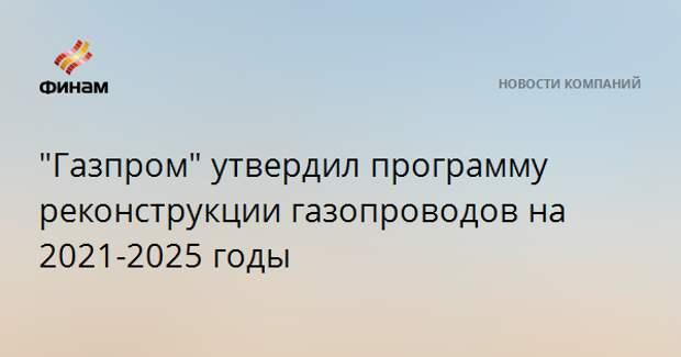 """""""Газпром"""" утвердил программу реконструкции газопроводов на 2021-2025 годы"""