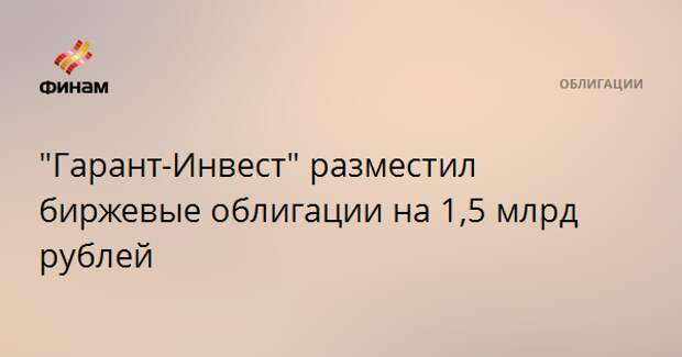 """""""Гарант-Инвест"""" разместил биржевые облигации на 1,5 млрд рублей"""
