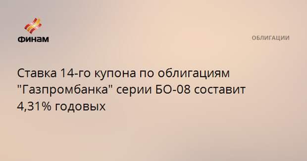 """Ставка 14-го купона по облигациям """"Газпромбанка"""" серии БО-08 составит 4,31% годовых"""