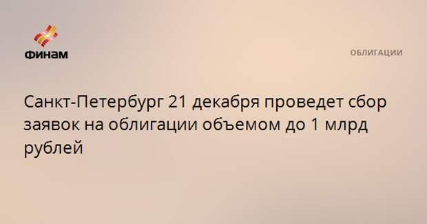 Санкт-Петербург 21 декабря проведет сбор заявок на облигации объемом до 1 млрд рублей