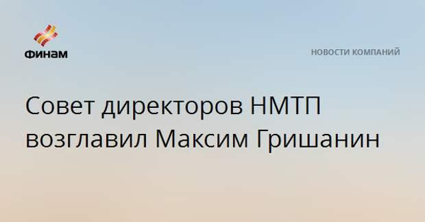 Совет директоров НМТП возглавил Максим Гришанин