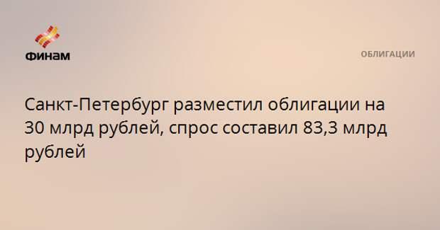 Санкт-Петербург разместил облигации на 30 млрд рублей, спрос составил 83,3 млрд рублей