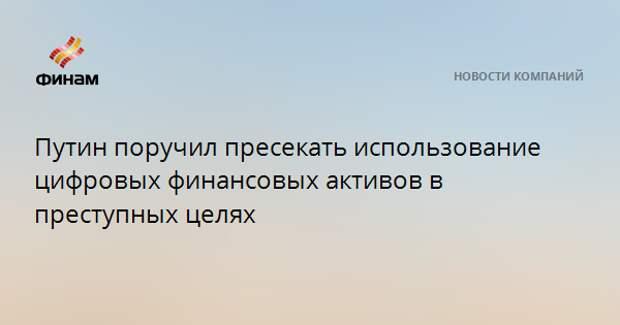 Путин поручил пресекать использование цифровых финансовых активов в преступных целях
