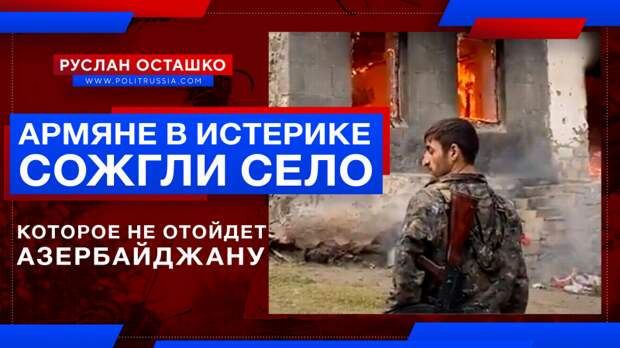 Армяне в истерике сожгли родное село, а оно… не отошло Азербайджану