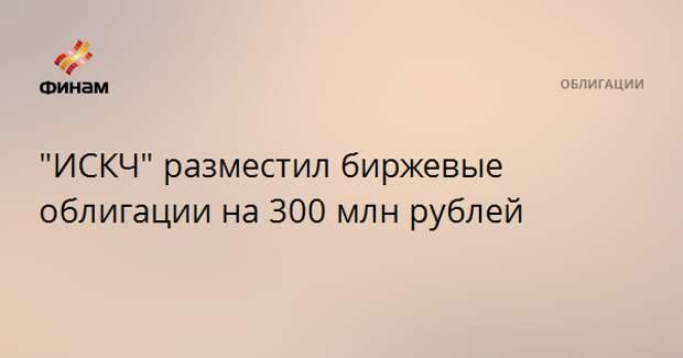 """""""ИСКЧ"""" разместил биржевые облигации на 300 млн рублей"""