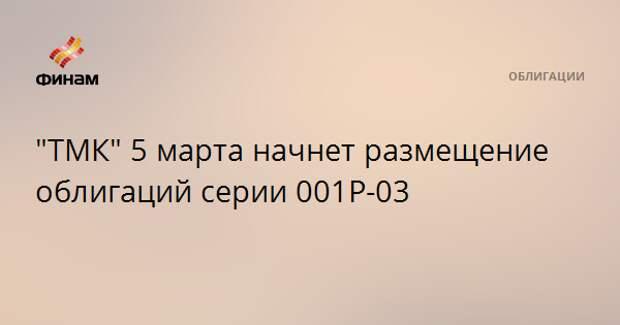 """""""ТМК"""" 5 марта начнет размещение облигаций серии 001Р-03"""