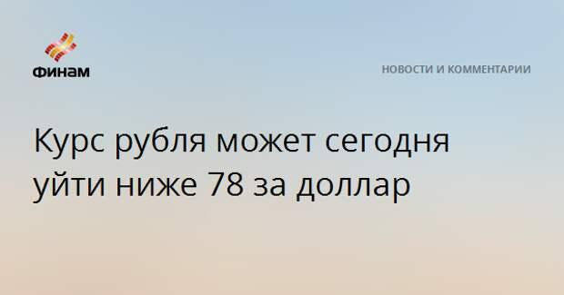 Курс рубля может сегодня уйти ниже 78 за доллар