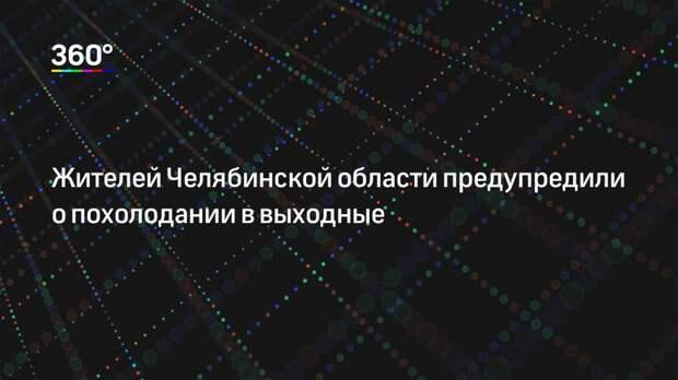Жителей Челябинской области предупредили о похолодании в выходные