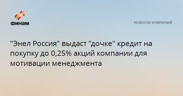 """""""Энел Россия"""" выдаст """"дочке"""" кредит на покупку до 0,25% акций компании для мотивации менеджмента"""
