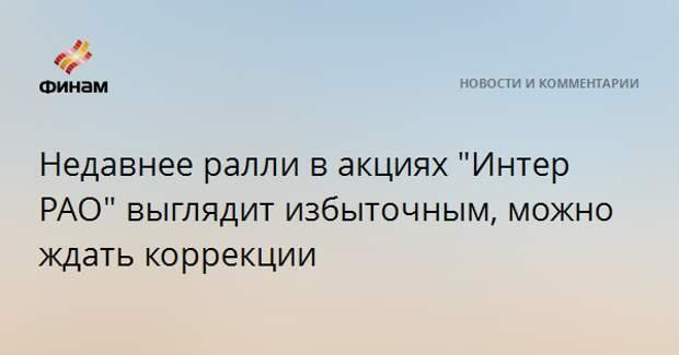 """Недавнее ралли в акциях """"Интер РАО"""" выглядит избыточным, можно ждать коррекции"""