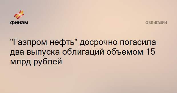 """""""Газпром нефть"""" досрочно погасила два выпуска облигаций объемом 15 млрд рублей"""