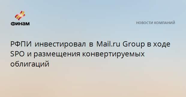 РФПИ инвестировал в Mail.ruGroupв ходе SPOи размещения конвертируемых облигаций