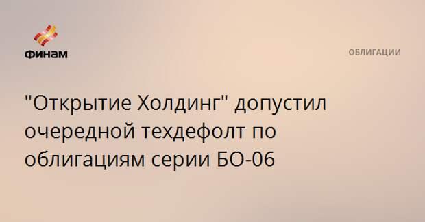 """""""Открытие Холдинг"""" допустил очередной техдефолт по облигациям серии БО-06"""