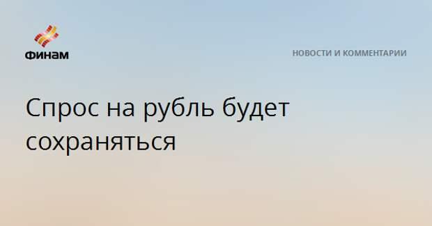 Спрос на рубль будет сохраняться