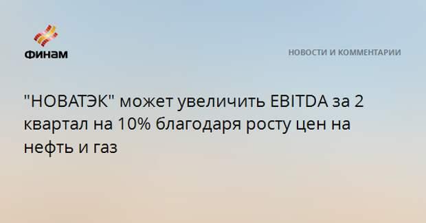 """""""НОВАТЭК"""" может увеличить EBITDA за 2 квартал на 10% благодаря росту цен на нефть и газ"""