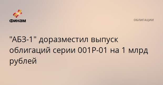 """""""АБЗ-1"""" доразместил выпуск облигаций серии 001Р-01 на 1 млрд рублей"""