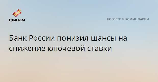 Банк России понизил шансы на снижение ключевой ставки