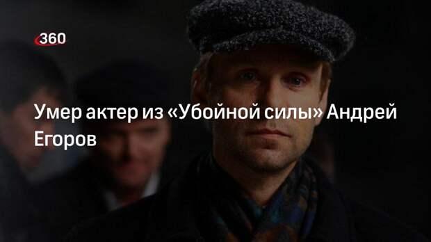 Умер актер из «Убойной силы» Андрей Егоров
