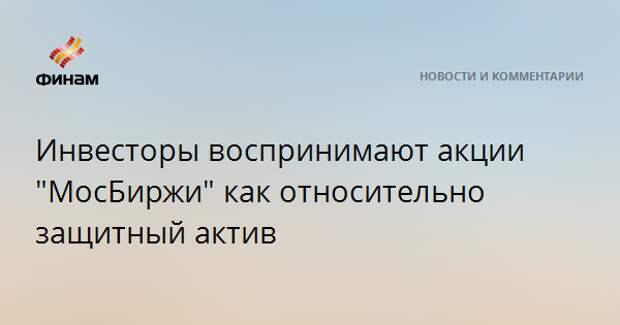 """Инвесторы воспринимают акции """"МосБиржи"""" как относительно защитный актив"""