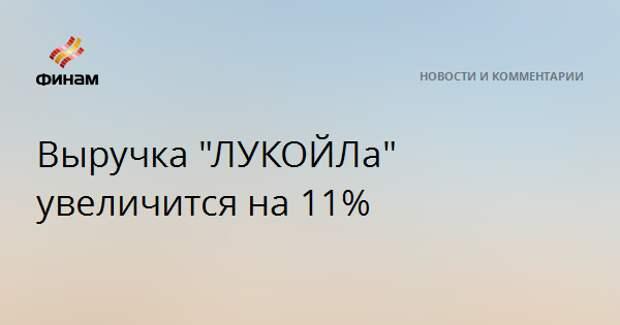"""Выручка """"ЛУКОЙЛа"""" увеличится на 11%"""