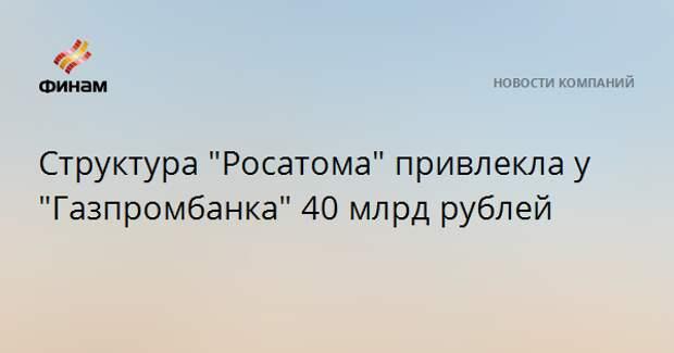"Структура ""Росатома"" привлекла у ""Газпромбанка"" 40 млрд рублей"