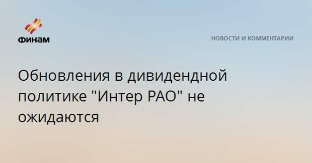 """Обновления в дивидендной политике """"Интер РАО"""" не ожидаются"""