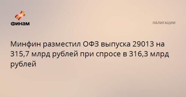 Минфин разместил ОФЗ выпуска 29013 на 315,7 млрд рублей при спросе в 316,3 млрд рублей