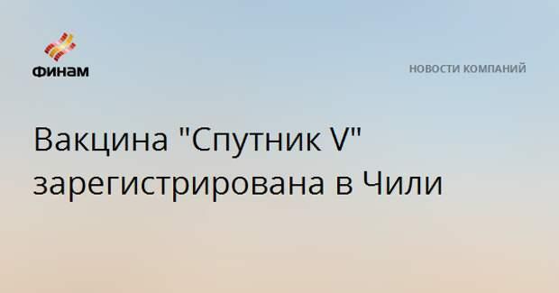 """Вакцина """"Спутник V"""" зарегистрирована в Чили"""