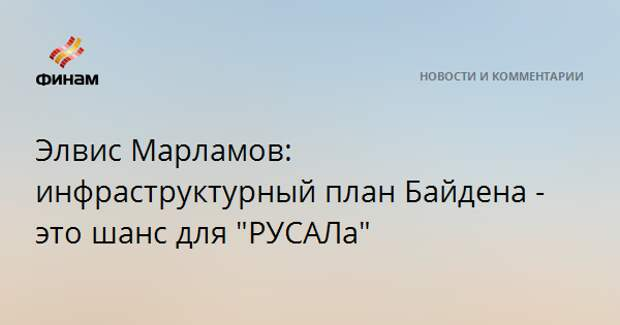 """Элвис Марламов: инфраструктурный план Байдена - это шанс для """"РУСАЛа"""""""