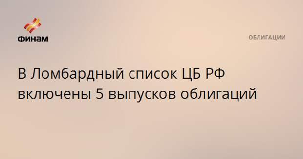 В Ломбардный список ЦБ РФ включены 5 выпусков облигаций