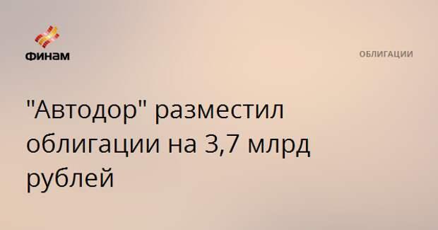"""Автодор"" разместил облигации на 3,7 млрд рублей"
