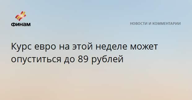 Курс евро на этой неделе может опуститься до 89 рублей