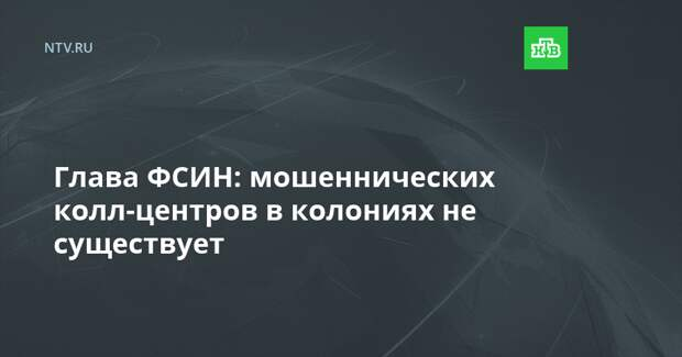 Глава ФСИН: мошеннических колл-центров в колониях не существует