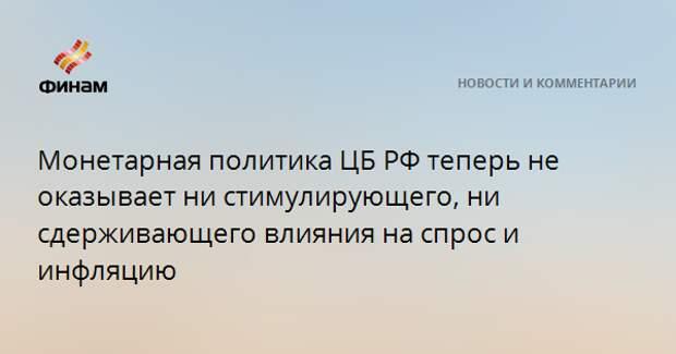 Монетарная политика ЦБ РФ теперь не оказывает ни стимулирующего, ни сдерживающего влияния на спрос и инфляцию