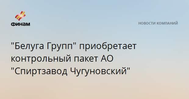 """""""Белуга Групп"""" приобретает контрольный пакет АО """"Спиртзавод Чугуновский"""""""