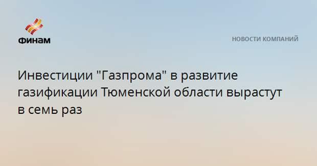 """Инвестиции """"Газпрома"""" в развитие газификации Тюменской области вырастут в семь раз"""
