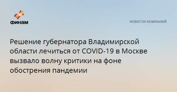 Решение губернатора Владимирской области лечиться от COVID-19 в Москве вызвало волну критики на фоне обострения пандемии