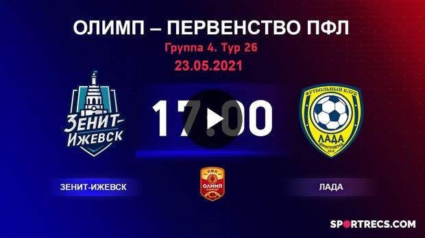 ОЛИМП – Первенство ПФЛ-2020/2021 Зенит-Ижевск vs Лада 23.05.2021