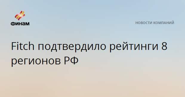 Fitch подтвердило рейтинги 8 регионов РФ
