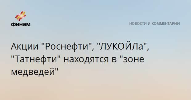 """Акции """"Роснефти"""", """"ЛУКОЙЛа"""", """"Татнефти"""" находятся в """"зоне медведей"""""""