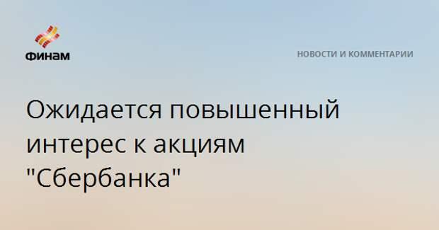 """Ожидается повышенный интерес к акциям """"Сбербанка"""""""