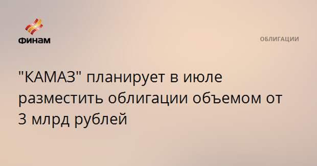 """""""КАМАЗ"""" планирует в июле разместить облигации объемом от 3 млрд рублей"""