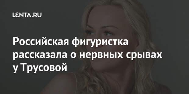 Российская фигуристка рассказала о нервных срывах у Трусовой
