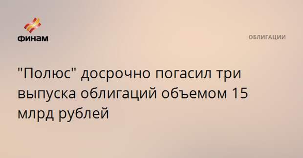 """""""Полюс"""" досрочно погасил три выпуска облигаций объемом 15 млрд рублей"""