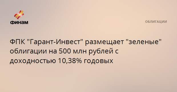 """ФПК """"Гарант-Инвест"""" размещает """"зеленые"""" облигации на 500 млн рублей с доходностью 10,38% годовых"""