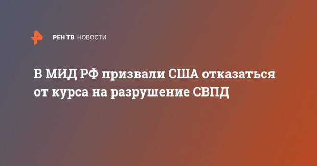 В МИД РФ призвали США отказаться от курса на разрушение СВПД
