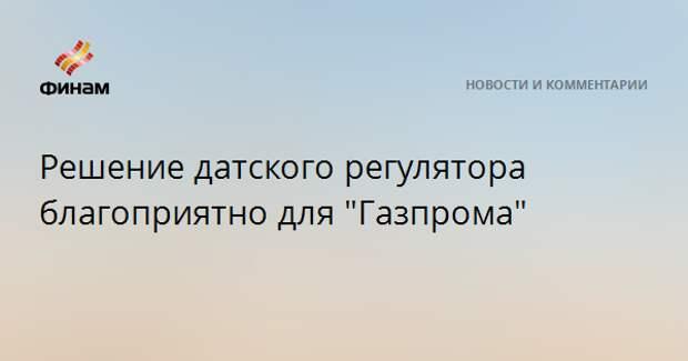 "Решение датского регулятора благоприятно для ""Газпрома"""